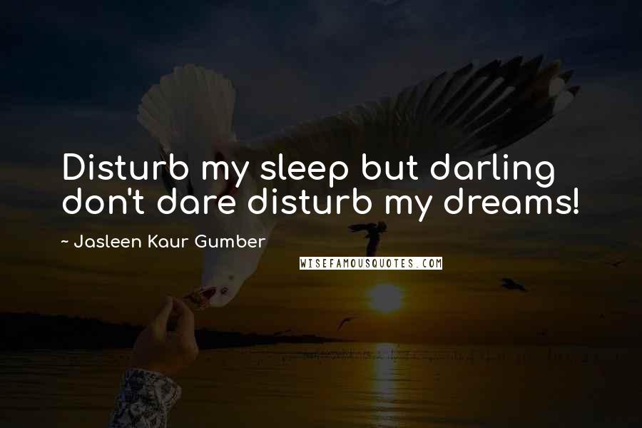 Jasleen Kaur Gumber quotes: Disturb my sleep but darling don't dare disturb my dreams!