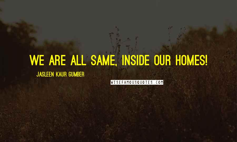 Jasleen Kaur Gumber quotes: We are all same, inside our homes!