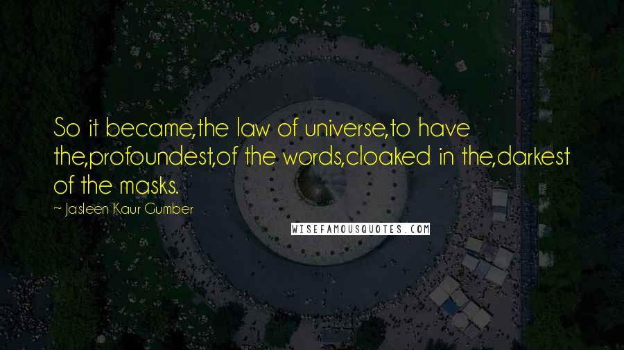 Jasleen Kaur Gumber quotes: So it became,the law of universe,to have the,profoundest,of the words,cloaked in the,darkest of the masks.