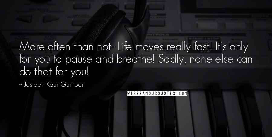 Jasleen Kaur Gumber quotes: More often than not- Life moves really fast! It's only for you to pause and breathe! Sadly, none else can do that for you!