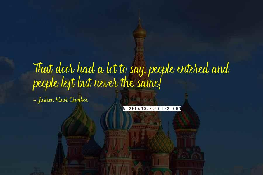 Jasleen Kaur Gumber quotes: That door had a lot to say, people entered and people left but never the same!