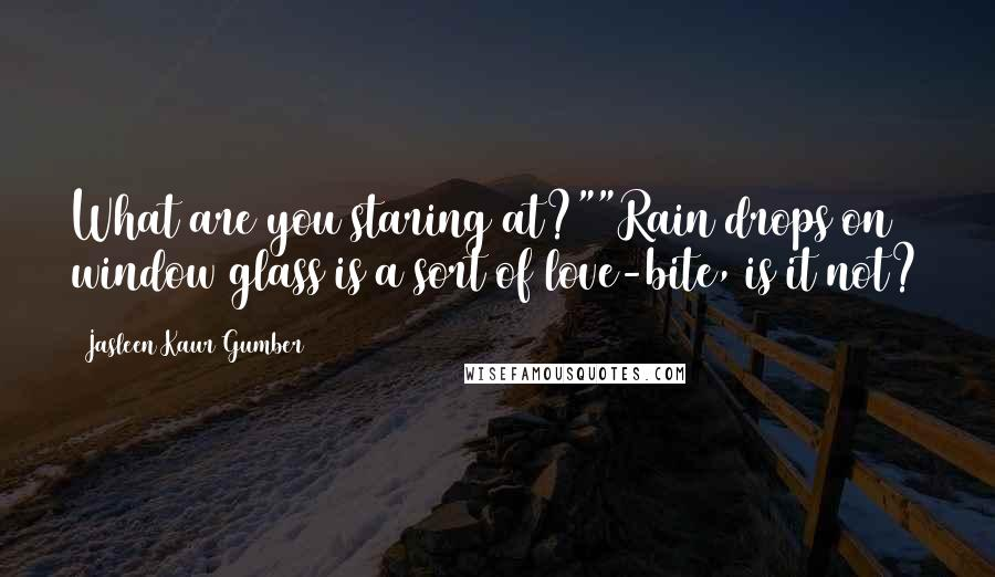 """Jasleen Kaur Gumber quotes: What are you staring at?""""""""Rain drops on window glass is a sort of love-bite, is it not?"""