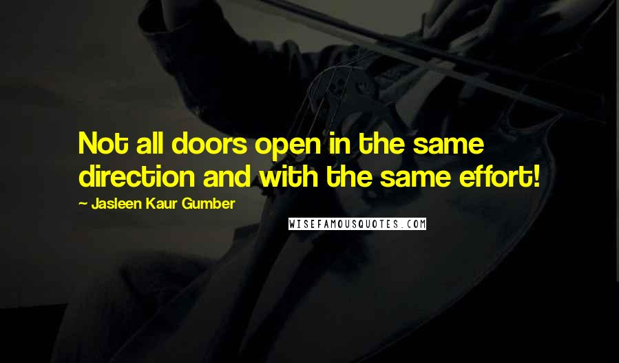 Jasleen Kaur Gumber quotes: Not all doors open in the same direction and with the same effort!