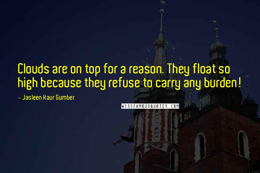 Jasleen Kaur Gumber quotes: Clouds are on top for a reason. They float so high because they refuse to carry any burden!