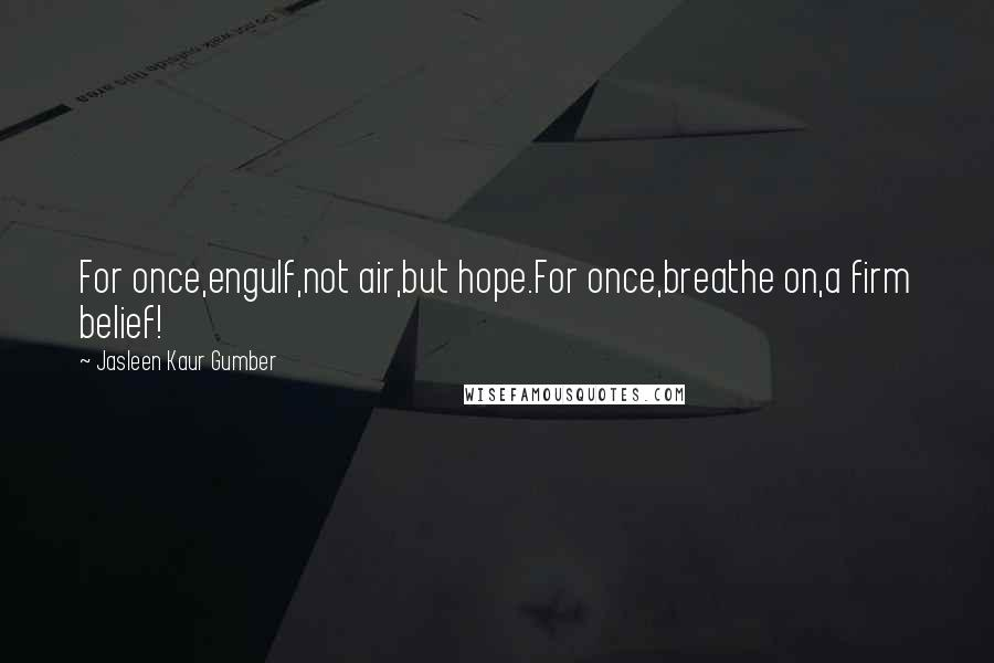 Jasleen Kaur Gumber quotes: For once,engulf,not air,but hope.For once,breathe on,a firm belief!