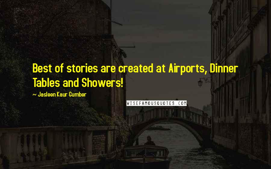 Jasleen Kaur Gumber quotes: Best of stories are created at Airports, Dinner Tables and Showers!