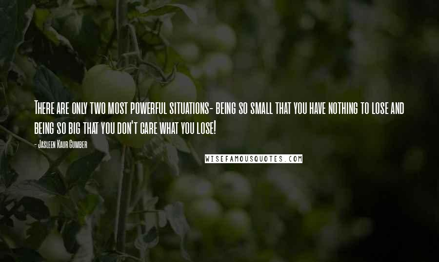 Jasleen Kaur Gumber quotes: There are only two most powerful situations- being so small that you have nothing to lose and being so big that you don't care what you lose!