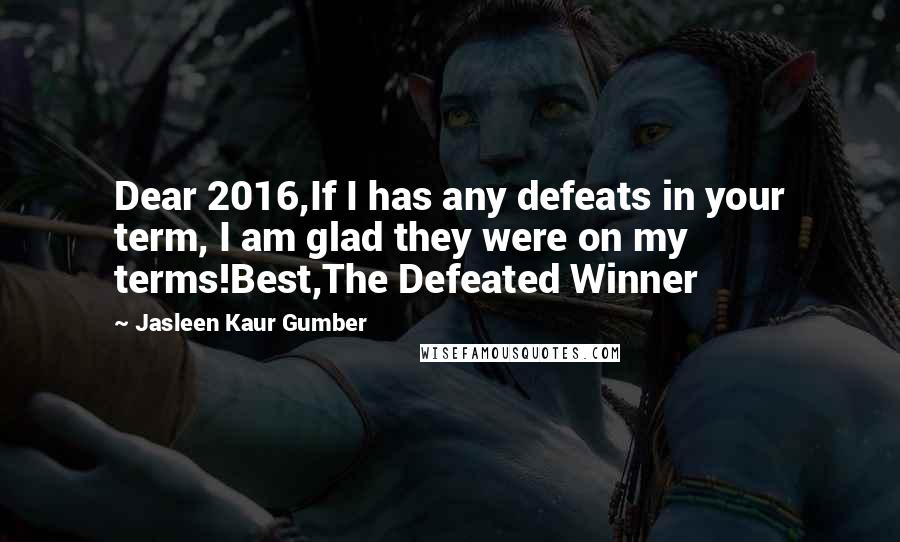 Jasleen Kaur Gumber quotes: Dear 2016,If I has any defeats in your term, I am glad they were on my terms!Best,The Defeated Winner