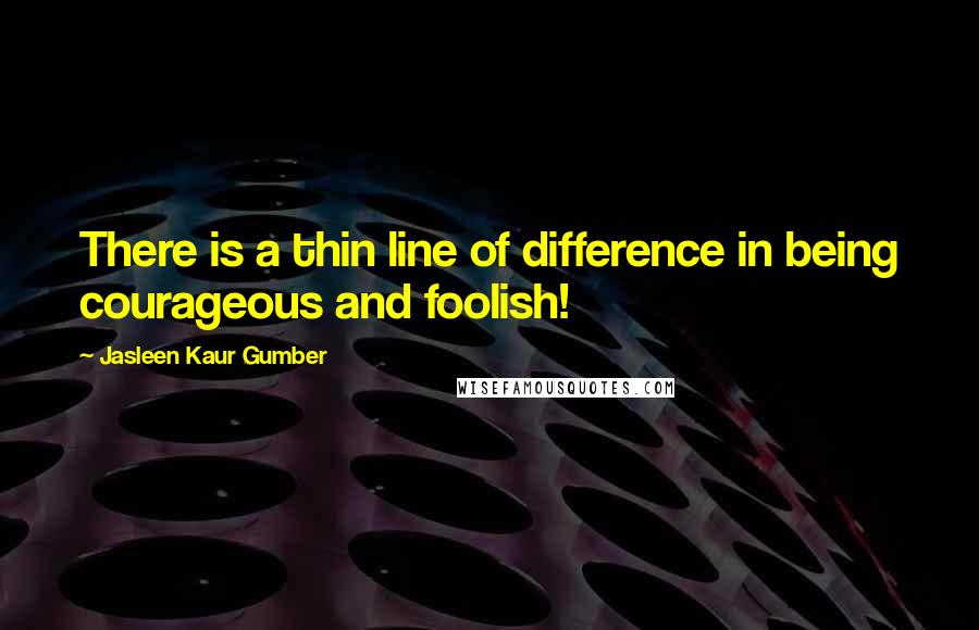 Jasleen Kaur Gumber quotes: There is a thin line of difference in being courageous and foolish!