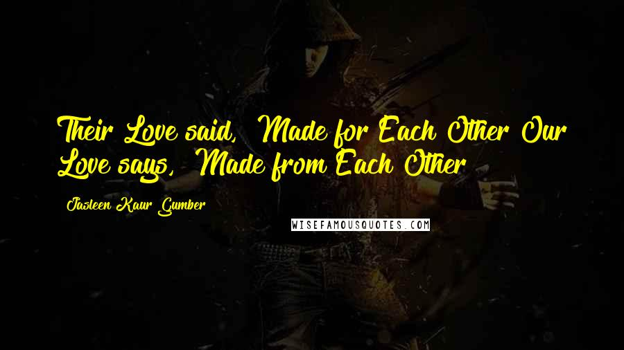 """Jasleen Kaur Gumber quotes: Their Love said, """"Made for Each Other""""Our Love says, """"Made from Each Other"""