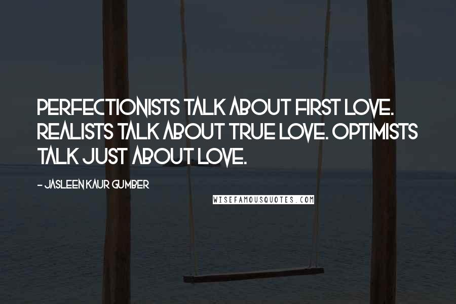 Jasleen Kaur Gumber quotes: Perfectionists talk about first love. Realists talk about true love. Optimists talk just about love.
