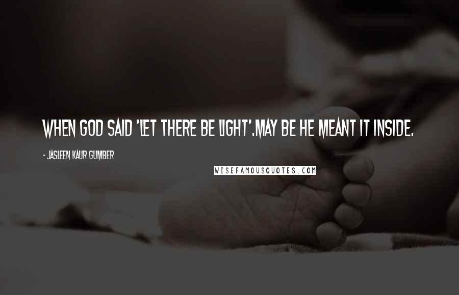 Jasleen Kaur Gumber quotes: When God said 'Let there be light'.May be he meant it Inside.