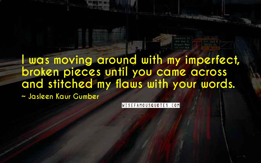 Jasleen Kaur Gumber quotes: I was moving around with my imperfect, broken pieces until you came across and stitched my flaws with your words.