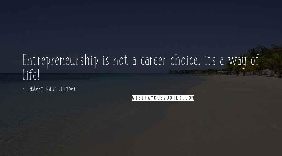 Jasleen Kaur Gumber quotes: Entrepreneurship is not a career choice, its a way of life!