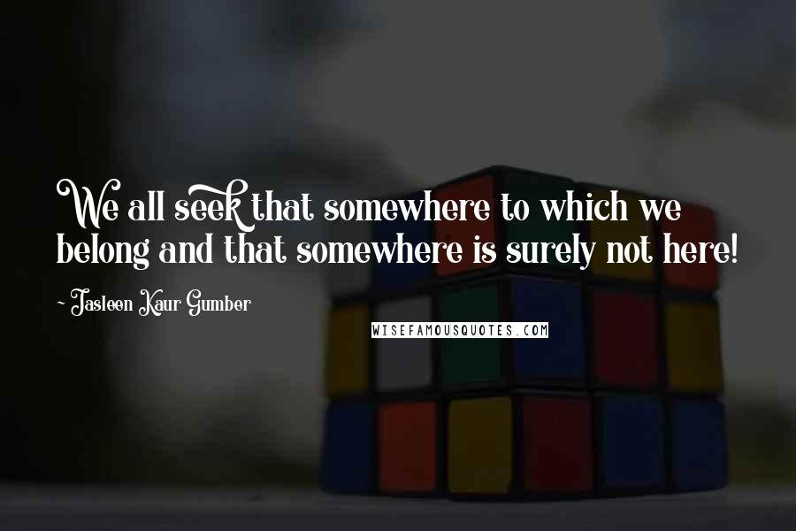 Jasleen Kaur Gumber quotes: We all seek that somewhere to which we belong and that somewhere is surely not here!