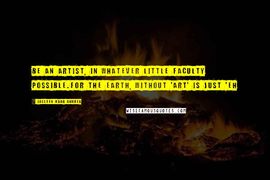 Jasleen Kaur Gumber quotes: Be an artist, in whatever little faculty possible.For the Earth, without 'Art' is just 'Eh