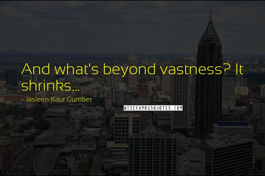 Jasleen Kaur Gumber quotes: And what's beyond vastness? It shrinks...