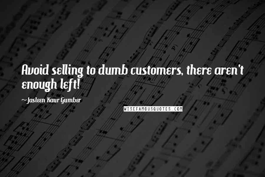 Jasleen Kaur Gumber quotes: Avoid selling to dumb customers, there aren't enough left!