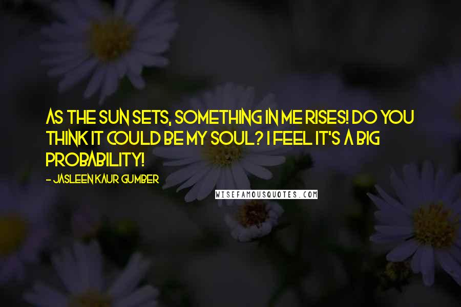 Jasleen Kaur Gumber quotes: As the sun sets, something in me rises! Do you think it could be my soul? I feel it's a big probability!