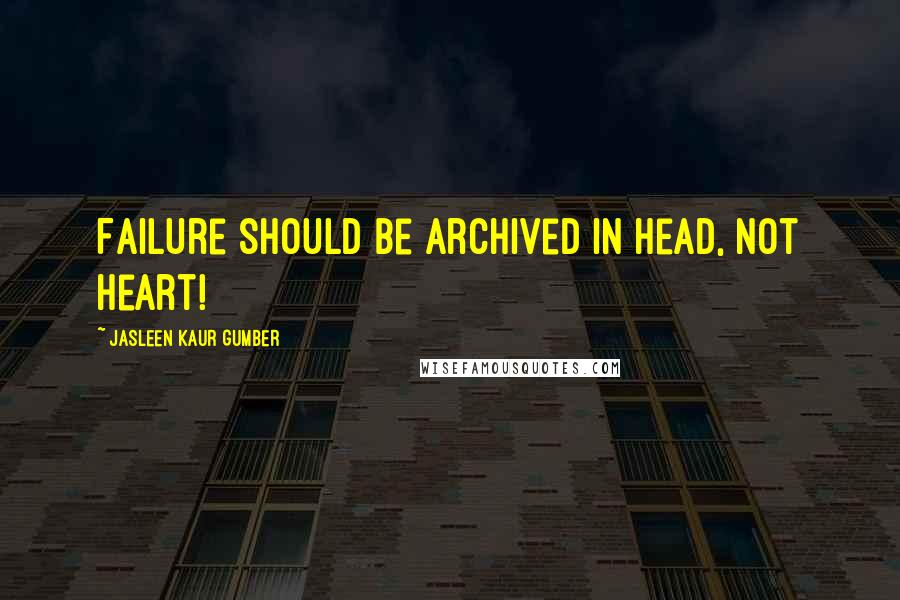 Jasleen Kaur Gumber quotes: Failure should be archived in head, not heart!