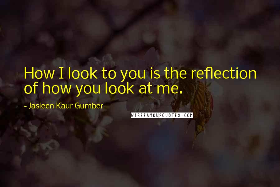 Jasleen Kaur Gumber quotes: How I look to you is the reflection of how you look at me.