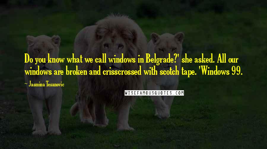 Jasmina Tesanovic quotes: Do you know what we call windows in Belgrade?' she asked. All our windows are broken and crisscrossed with scotch tape. 'Windows 99.