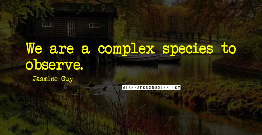 Jasmine Guy quotes: We are a complex species to observe.