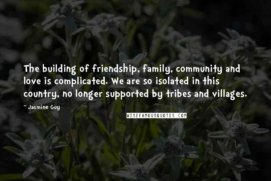Jasmine Guy quotes: The building of friendship, family, community and love is complicated. We are so isolated in this country, no longer supported by tribes and villages.