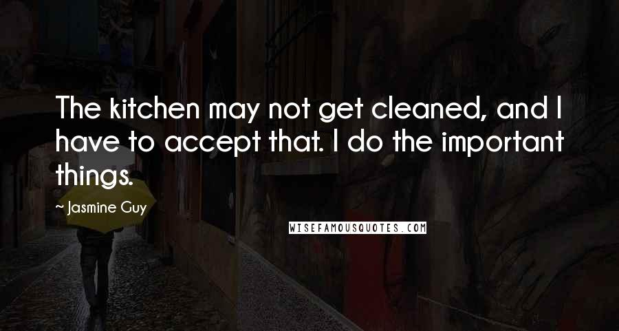 Jasmine Guy quotes: The kitchen may not get cleaned, and I have to accept that. I do the important things.