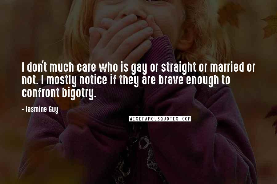 Jasmine Guy quotes: I don't much care who is gay or straight or married or not. I mostly notice if they are brave enough to confront bigotry.