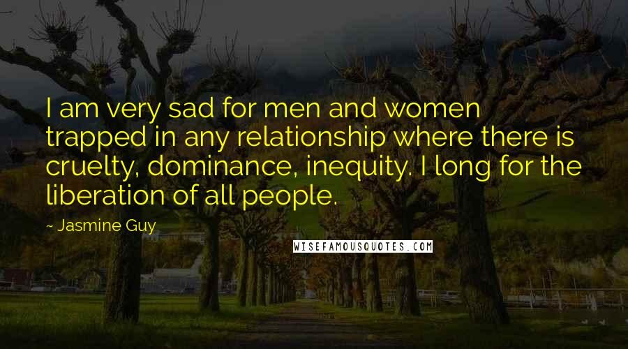 Jasmine Guy quotes: I am very sad for men and women trapped in any relationship where there is cruelty, dominance, inequity. I long for the liberation of all people.