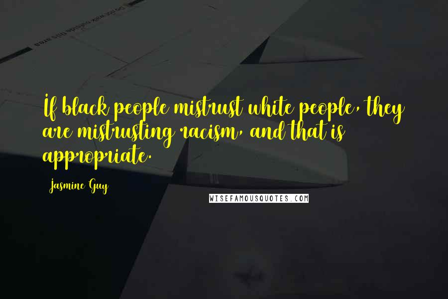 Jasmine Guy quotes: If black people mistrust white people, they are mistrusting racism, and that is appropriate.