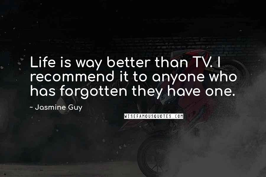 Jasmine Guy quotes: Life is way better than TV. I recommend it to anyone who has forgotten they have one.