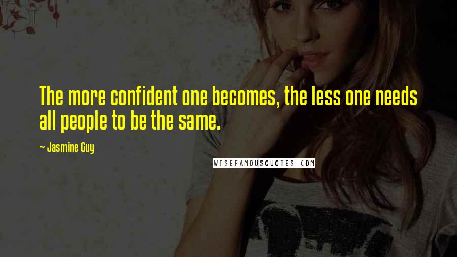 Jasmine Guy quotes: The more confident one becomes, the less one needs all people to be the same.