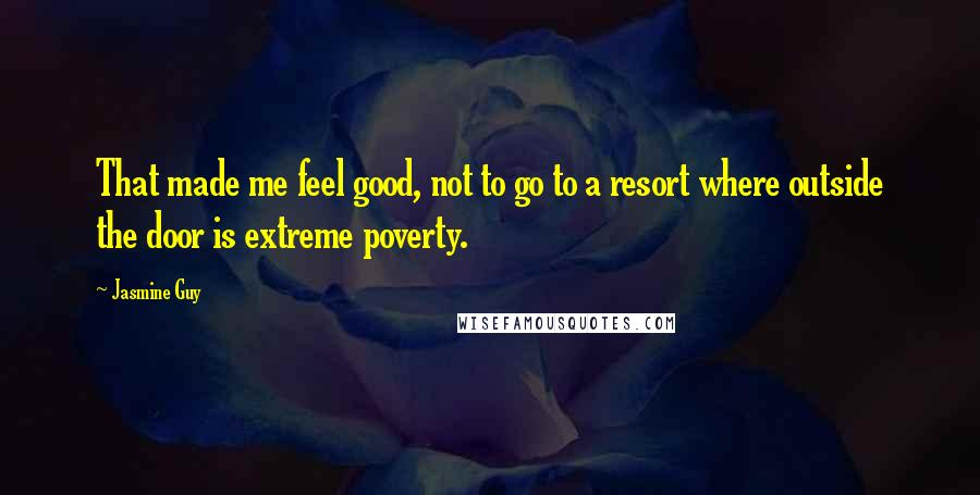 Jasmine Guy quotes: That made me feel good, not to go to a resort where outside the door is extreme poverty.