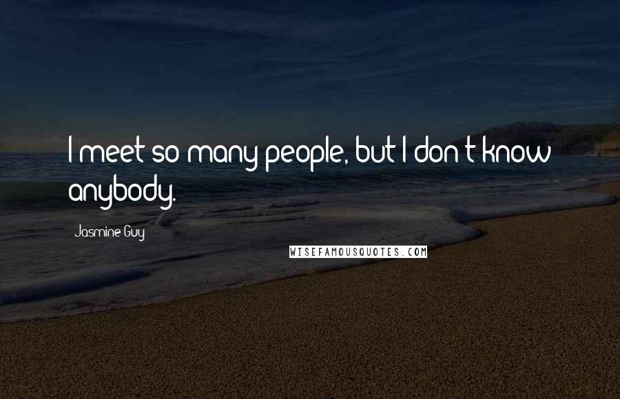 Jasmine Guy quotes: I meet so many people, but I don't know anybody.