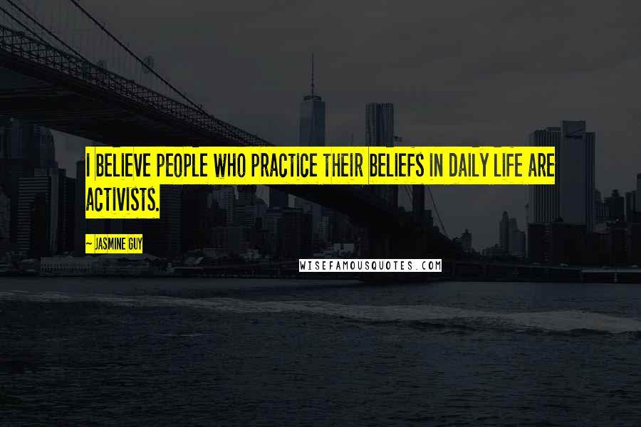 Jasmine Guy quotes: I believe people who practice their beliefs in daily life are activists.