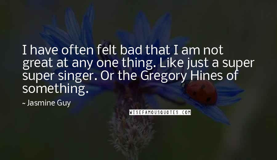 Jasmine Guy quotes: I have often felt bad that I am not great at any one thing. Like just a super super singer. Or the Gregory Hines of something.