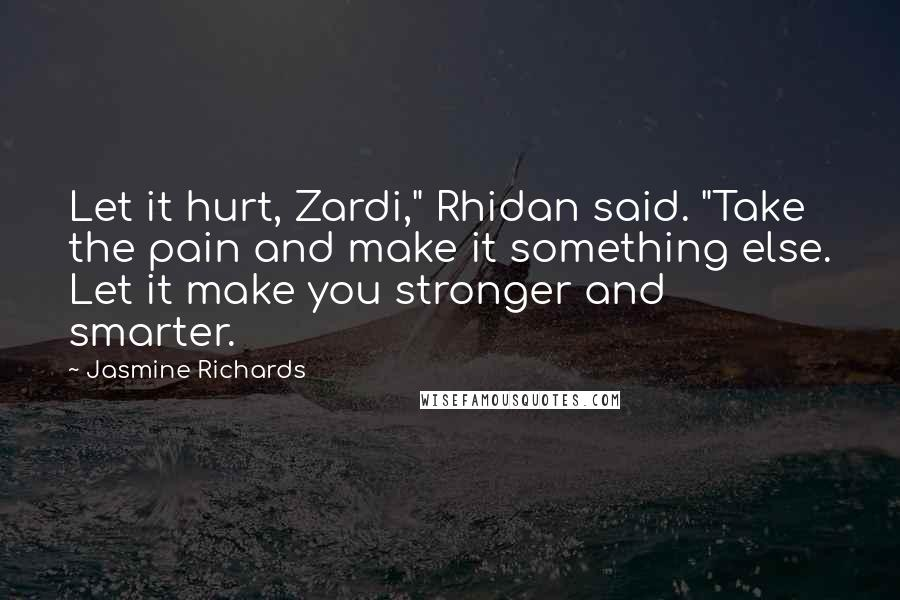 "Jasmine Richards quotes: Let it hurt, Zardi,"" Rhidan said. ""Take the pain and make it something else. Let it make you stronger and smarter."