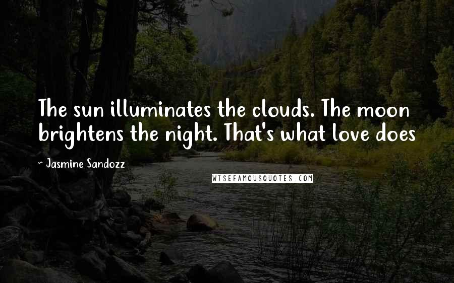Jasmine Sandozz quotes: The sun illuminates the clouds. The moon brightens the night. That's what love does