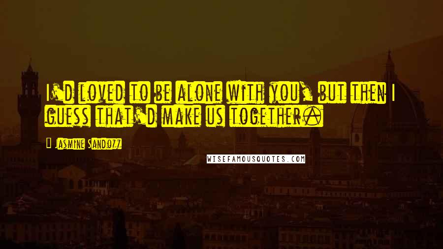 Jasmine Sandozz quotes: I'd loved to be alone with you, but then I guess that'd make us together.