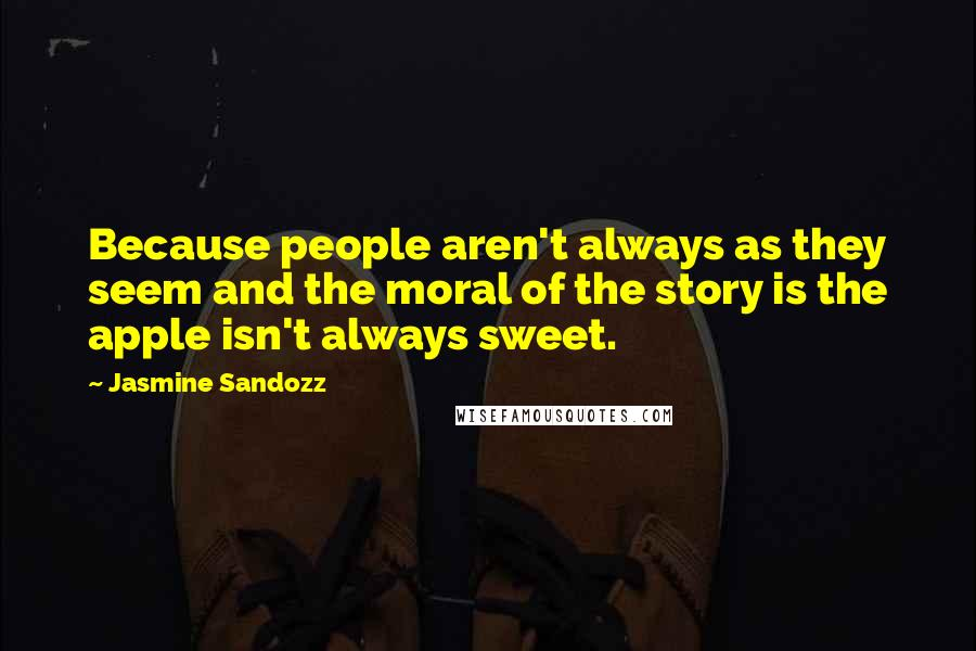 Jasmine Sandozz quotes: Because people aren't always as they seem and the moral of the story is the apple isn't always sweet.