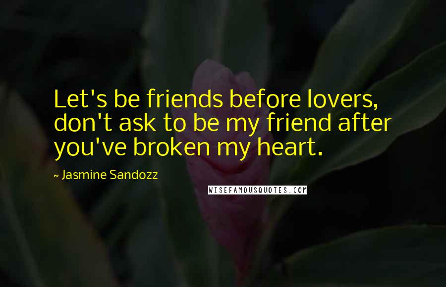 Jasmine Sandozz quotes: Let's be friends before lovers, don't ask to be my friend after you've broken my heart.