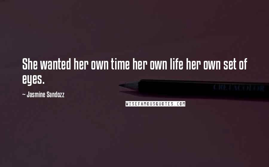 Jasmine Sandozz quotes: She wanted her own time her own life her own set of eyes.
