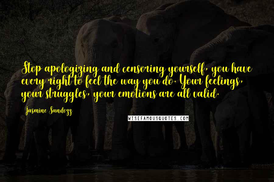 Jasmine Sandozz quotes: Stop apologizing and censoring yourself, you have every right to feel the way you do. Your feelings, your struggles, your emotions are all valid.