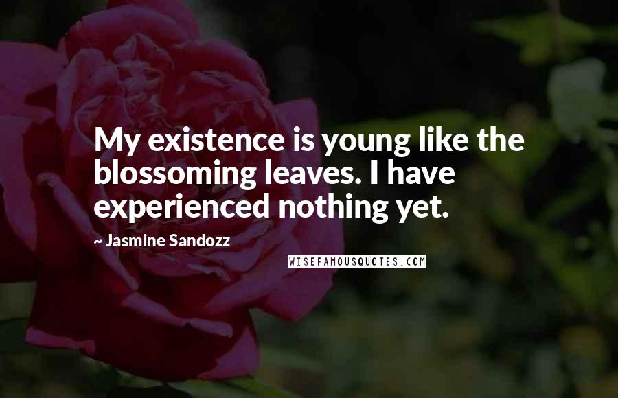 Jasmine Sandozz quotes: My existence is young like the blossoming leaves. I have experienced nothing yet.