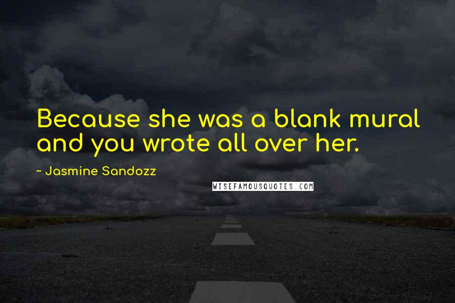 Jasmine Sandozz quotes: Because she was a blank mural and you wrote all over her.