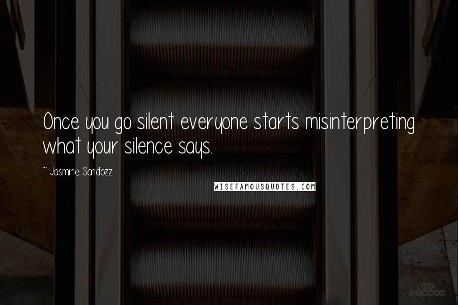 Jasmine Sandozz quotes: Once you go silent everyone starts misinterpreting what your silence says.