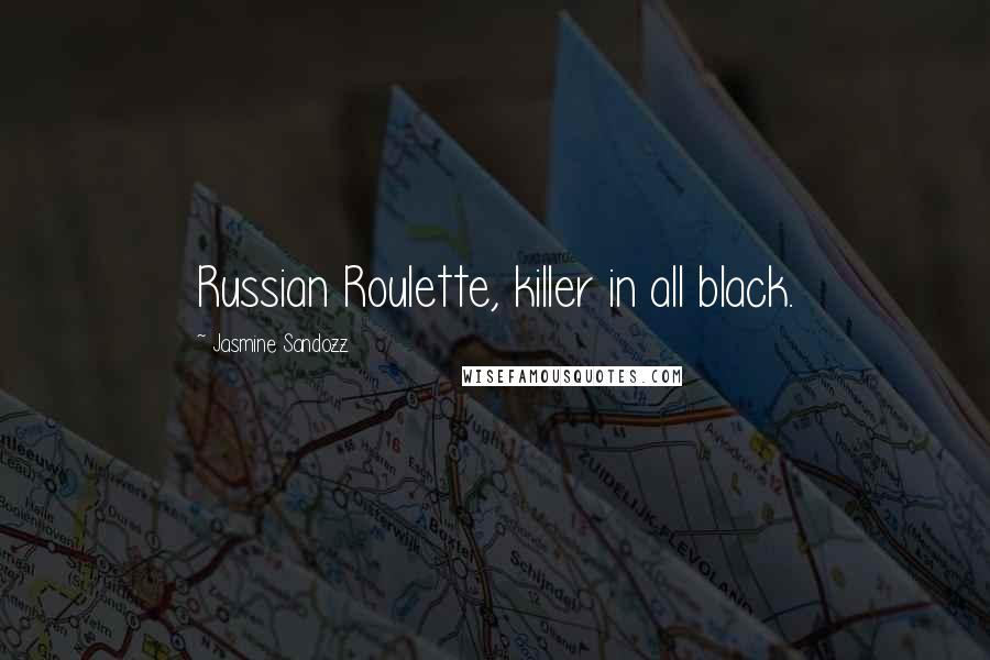 Jasmine Sandozz quotes: Russian Roulette, killer in all black.