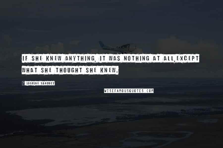 Jasmine Sandozz quotes: If she knew anything, it was nothing at all,except what she thought she knew.